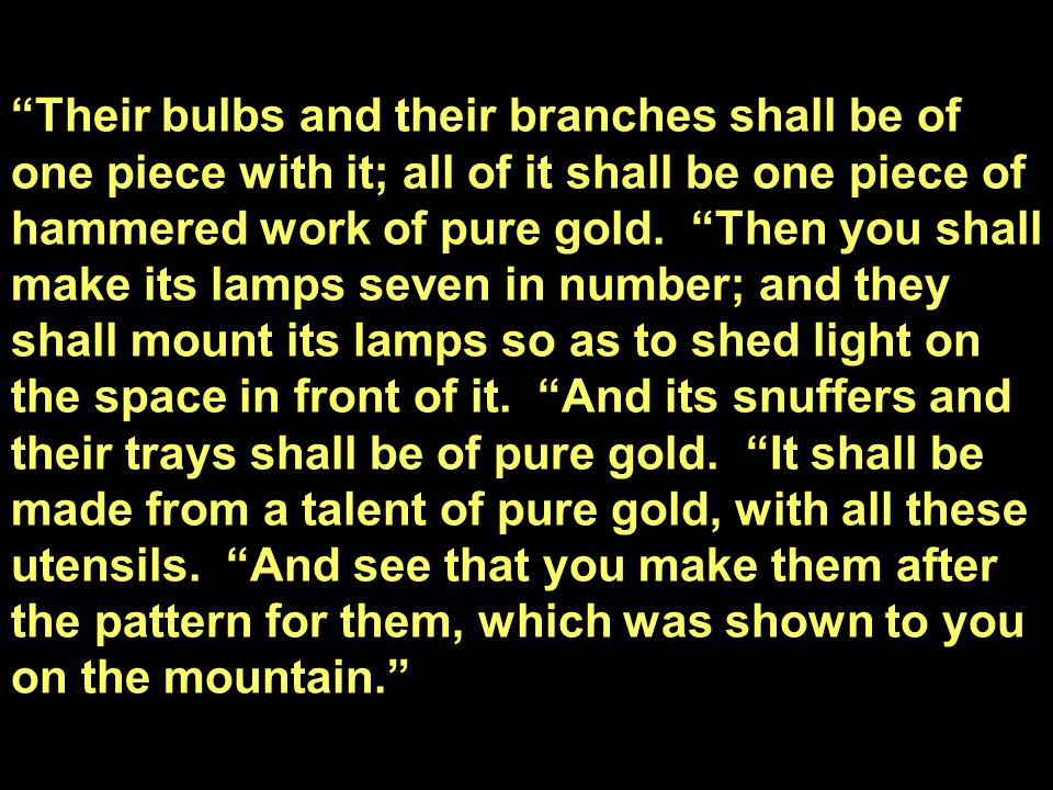 Their bulbs and their branches shall be of one piece with it; all of it shall be one piece of hammered work of pure gold.