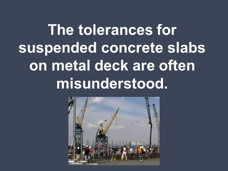 The tolerances for suspended concrete slabs on metal deck are often misunderstood.