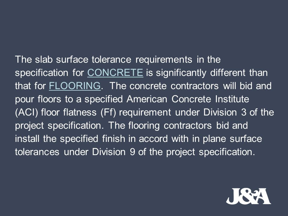 The slab surface tolerance requirements in the specification for CONCRETE is significantly different than that for FLOORING.