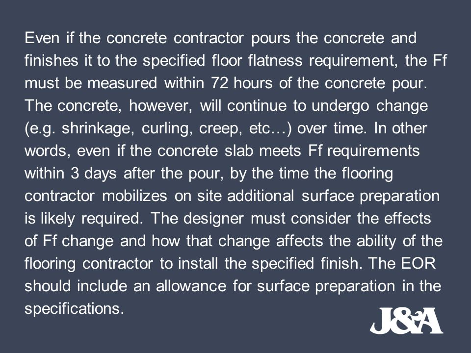 Even if the concrete contractor pours the concrete and finishes it to the specified floor flatness requirement, the Ff must be measured within 72 hours of the concrete pour.