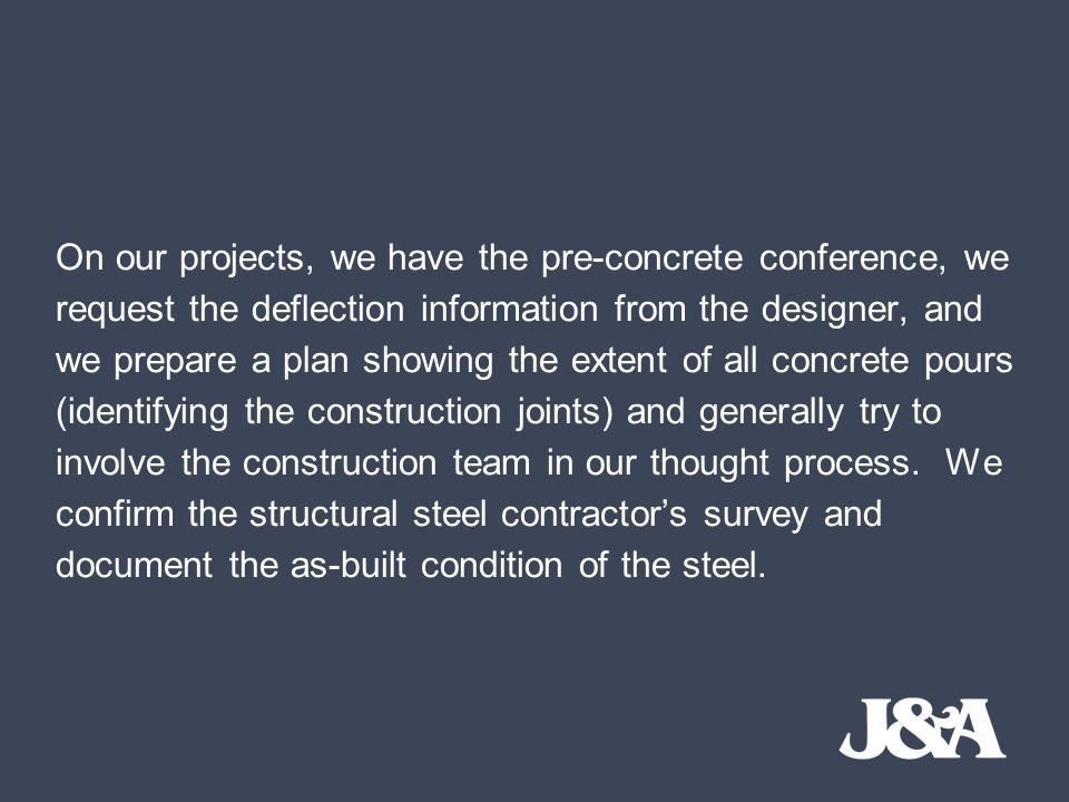 On our projects, we have the pre-concrete conference, we request the deflection information from the designer, and we prepare a plan showing the extent of all concrete pours (identifying the construction joints) and generally try to involve the construction team in our thought process.