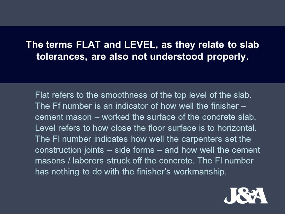 The terms FLAT and LEVEL, as they relate to slab tolerances, are also not understood properly.
