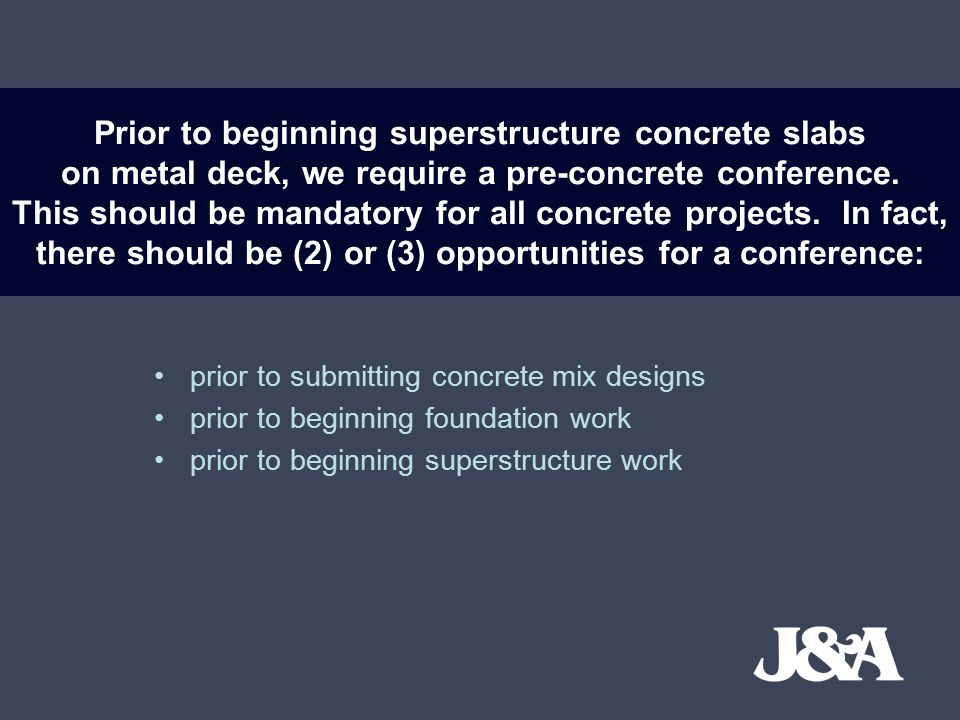 Prior to beginning superstructure concrete slabs on metal deck, we require a pre-concrete conference. This should be mandatory for all concrete projects. In fact, there should be (2) or (3) opportunities for a conference: