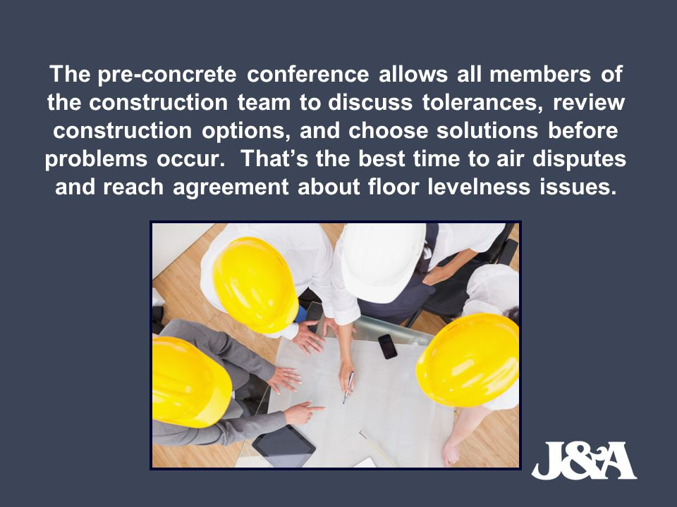 The pre-concrete conference allows all members of the construction team to discuss tolerances, review construction options, and choose solutions before problems occur.
