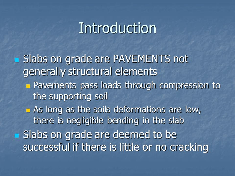 Introduction Slabs on grade are PAVEMENTS not generally structural elements. Pavements pass loads through compression to the supporting soil.