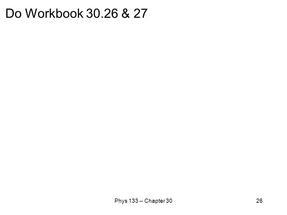 Do Workbook 30.26 & 27 Phys 133 -- Chapter 30