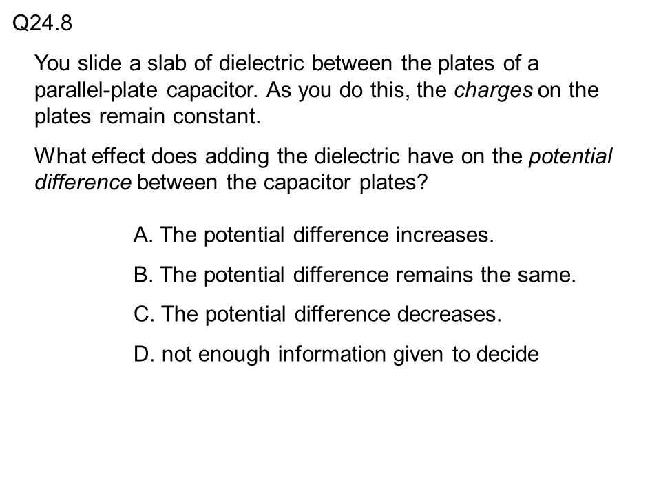 Q24.8 You slide a slab of dielectric between the plates of a parallel-plate capacitor. As you do this, the charges on the plates remain constant.