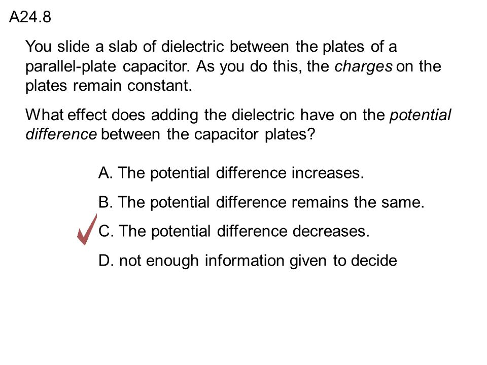 A24.8 You slide a slab of dielectric between the plates of a parallel-plate capacitor. As you do this, the charges on the plates remain constant.