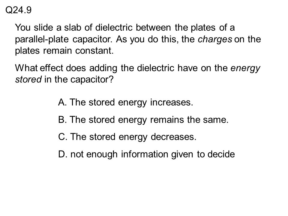 Q24.9 You slide a slab of dielectric between the plates of a parallel-plate capacitor. As you do this, the charges on the plates remain constant.
