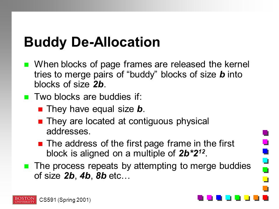 Buddy De-Allocation When blocks of page frames are released the kernel tries to merge pairs of buddy blocks of size b into blocks of size 2b.