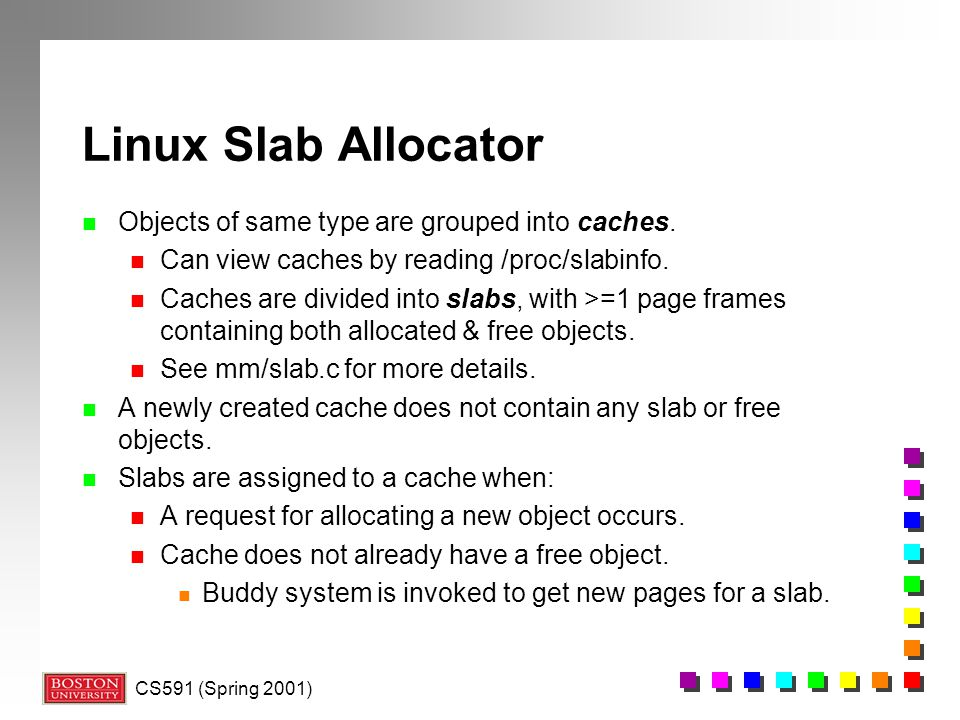 Linux Slab Allocator Objects of same type are grouped into caches.