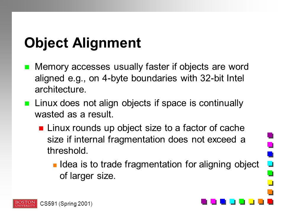 Object Alignment Memory accesses usually faster if objects are word aligned e.g., on 4-byte boundaries with 32-bit Intel architecture.