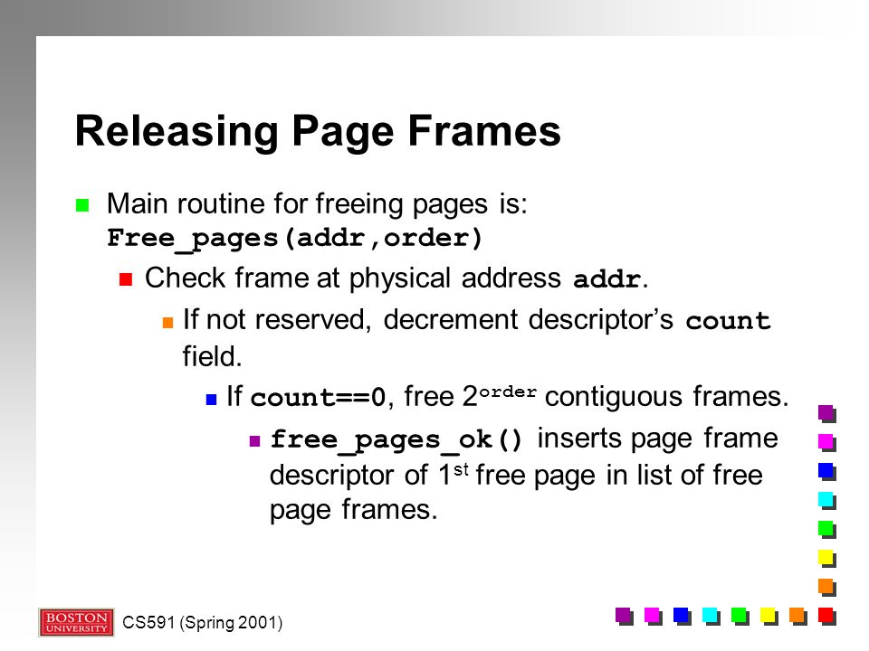 Releasing Page Frames Main routine for freeing pages is: Free_pages(addr,order) Check frame at physical address addr.