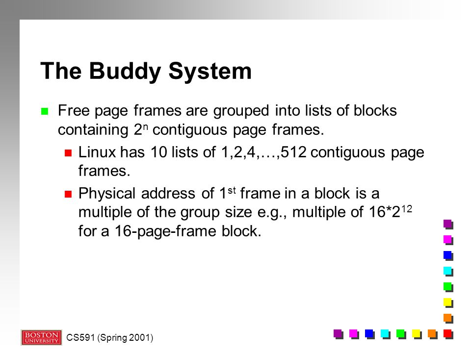 The Buddy System Free page frames are grouped into lists of blocks containing 2n contiguous page frames.