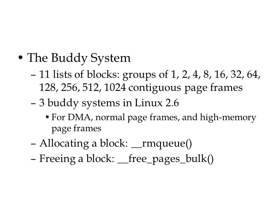The Buddy System 11 lists of blocks: groups of 1, 2, 4, 8, 16, 32, 64, 128, 256, 512, 1024 contiguous page frames.