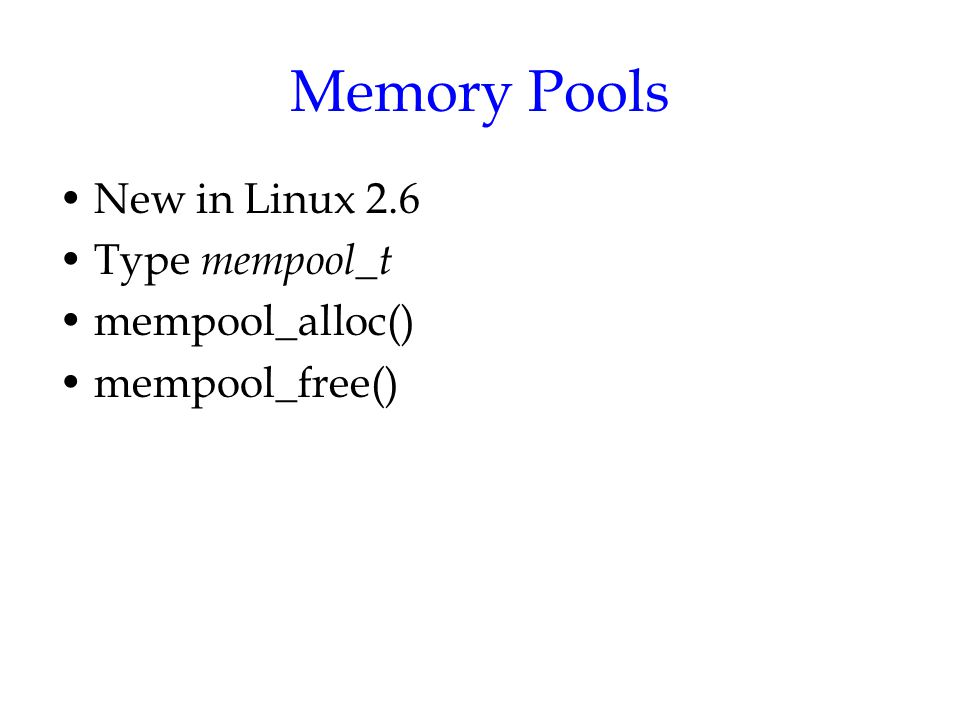 Memory Pools New in Linux 2.6 Type mempool_t mempool_alloc()