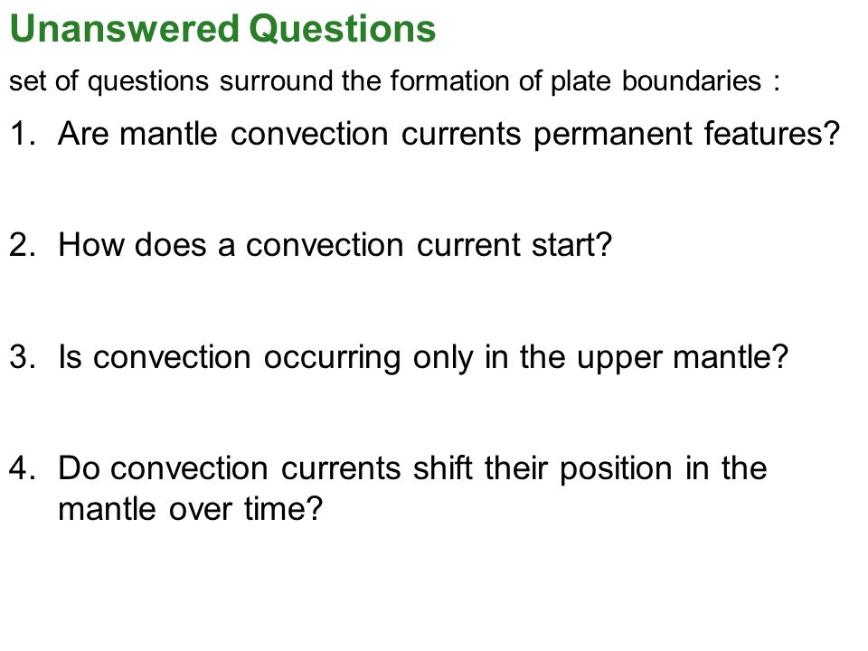 Unanswered Questions set of questions surround the formation of plate boundaries : Are mantle convection currents permanent features