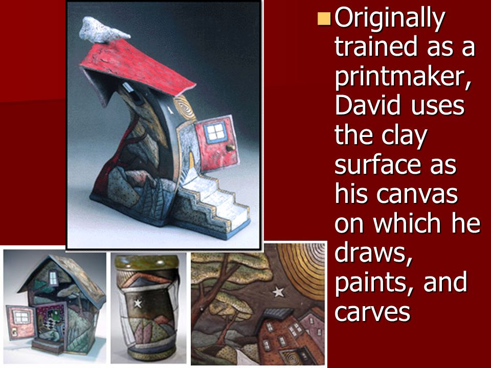 Originally trained as a printmaker, David uses the clay surface as his canvas on which he draws, paints, and carves