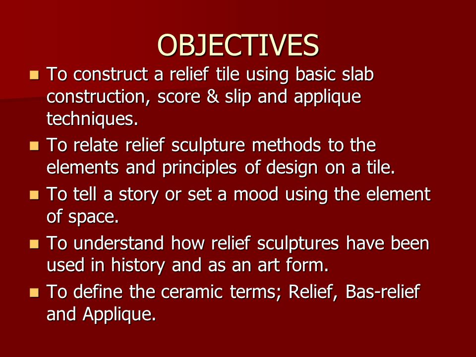 OBJECTIVES To construct a relief tile using basic slab construction, score & slip and applique techniques.