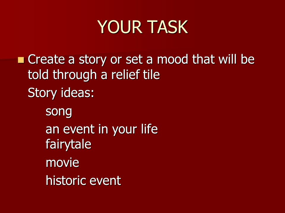 YOUR TASK Create a story or set a mood that will be told through a relief tile. Story ideas: song.