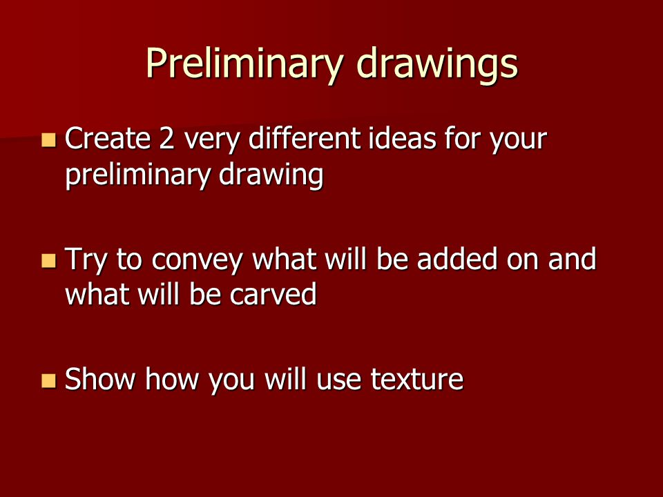 Preliminary drawings Create 2 very different ideas for your preliminary drawing. Try to convey what will be added on and what will be carved.