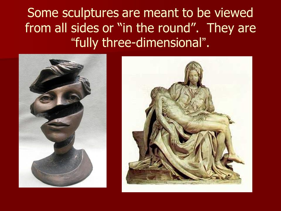 Some sculptures are meant to be viewed from all sides or in the round .