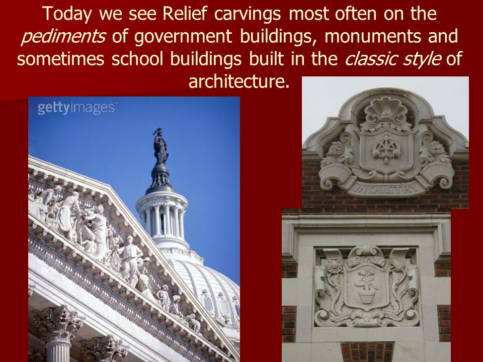 Today we see Relief carvings most often on the pediments of government buildings, monuments and sometimes school buildings built in the classic style of architecture.