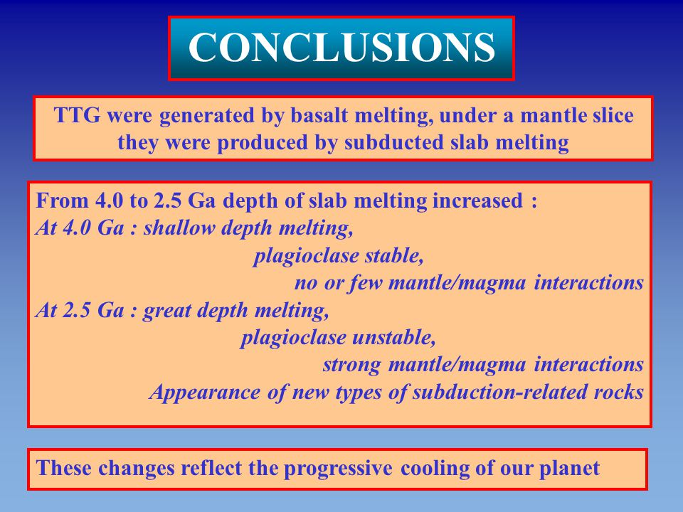 CONCLUSIONS TTG were generated by basalt melting, under a mantle slice they were produced by subducted slab melting.
