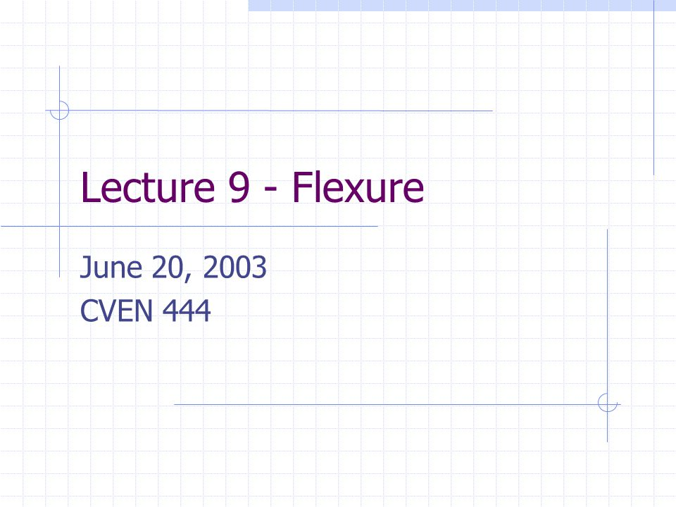 Lecture 9 - Flexure June 20, 2003 CVEN 444