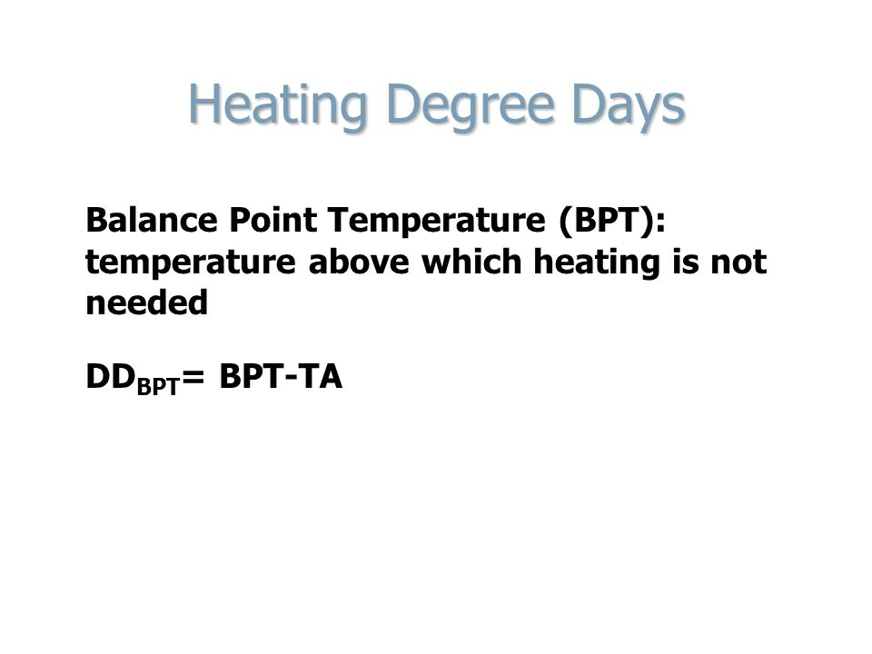Heating Degree Days Balance Point Temperature (BPT): temperature above which heating is not needed.