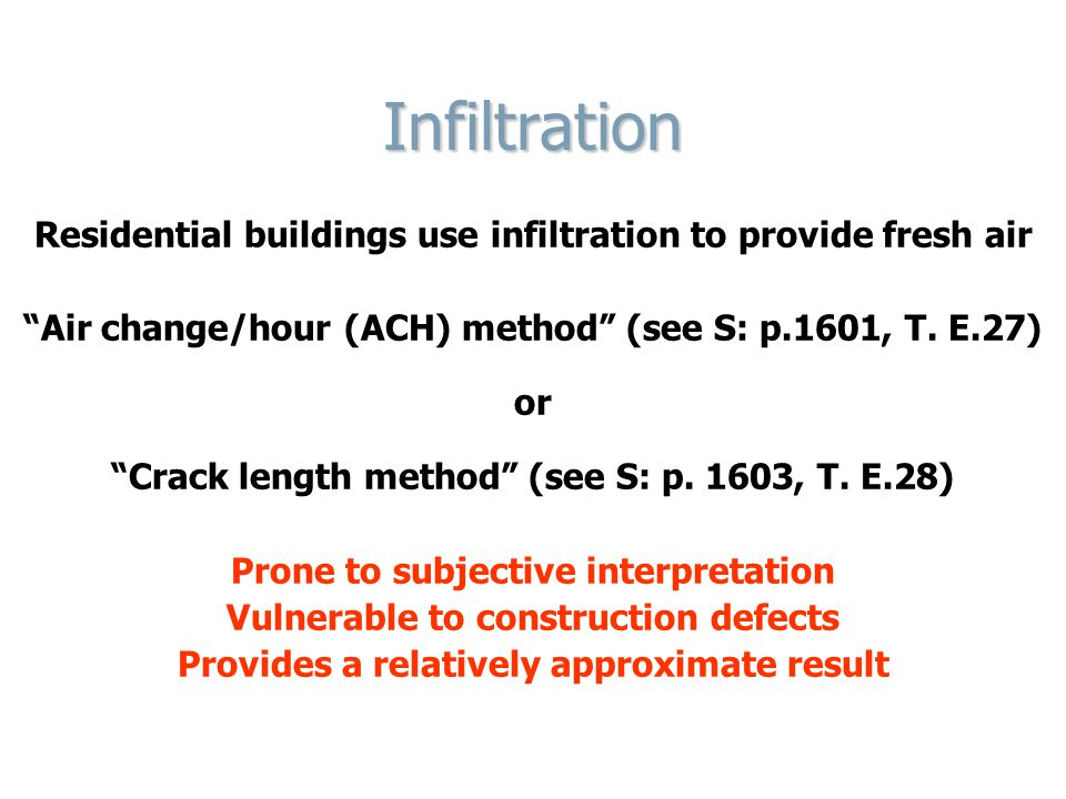 Infiltration Residential buildings use infiltration to provide fresh air. Air change/hour (ACH) method (see S: p.1601, T. E.27)