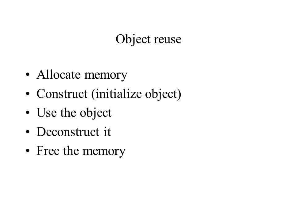 Object reuse Allocate memory. Construct (initialize object) Use the object.