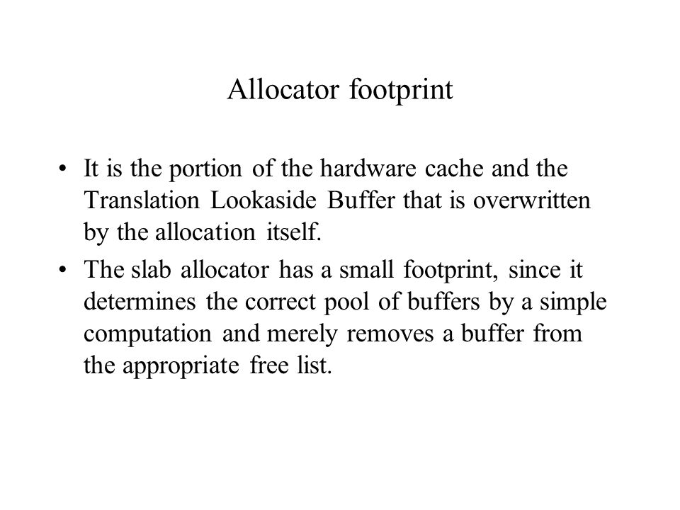 Allocator footprint It is the portion of the hardware cache and the Translation Lookaside Buffer that is overwritten by the allocation itself.