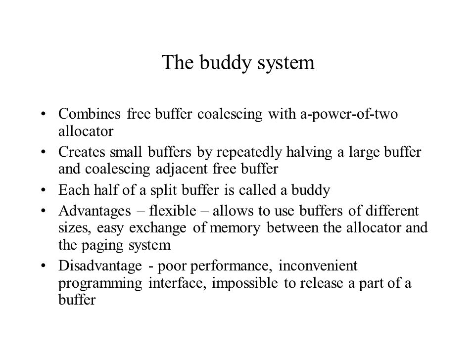 The buddy system Combines free buffer coalescing with a-power-of-two allocator.