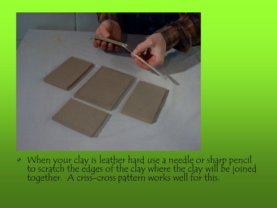 When your clay is leather hard use a needle or sharp pencil to scratch the edges of the clay where the clay will be joined together. A criss-cross pattern works well for this.