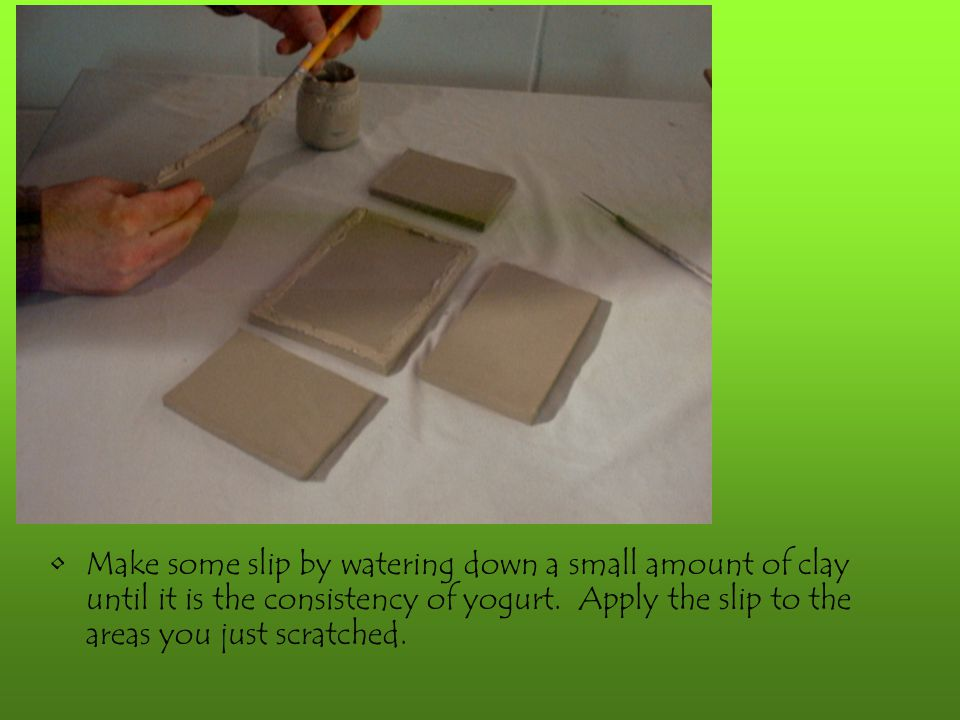 Make some slip by watering down a small amount of clay until it is the consistency of yogurt. Apply the slip to the areas you just scratched.