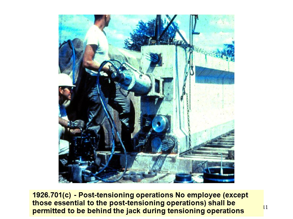 1926.701(c) - Post-tensioning operations No employee (except those essential to the post-tensioning operations) shall be permitted to be behind the jack during tensioning operations
