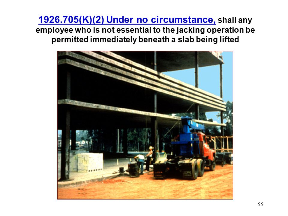 1926.705(K)(2) Under no circumstance, shall any employee who is not essential to the jacking operation be permitted immediately beneath a slab being lifted