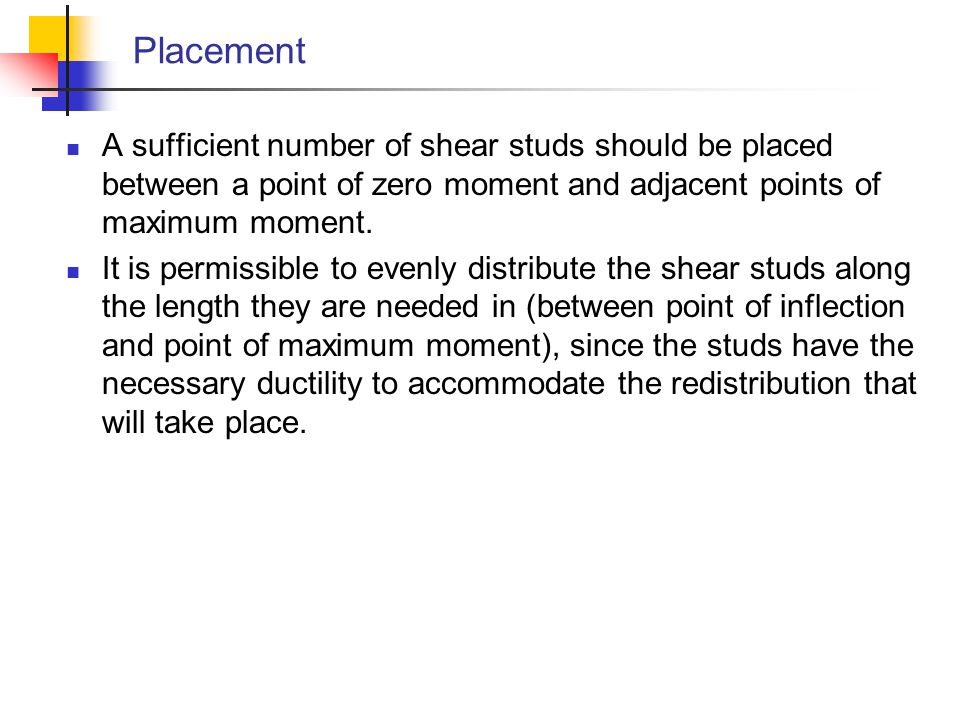 Placement A sufficient number of shear studs should be placed between a point of zero moment and adjacent points of maximum moment.