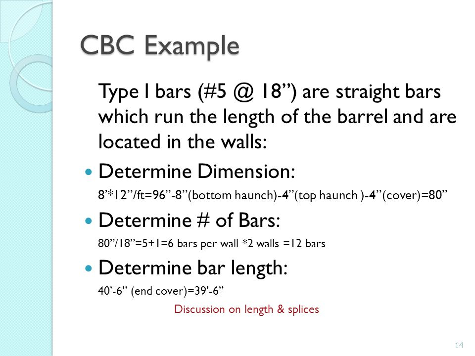 CBC Example Type I bars (#5 @ 18 ) are straight bars which run the length of the barrel and are located in the walls: