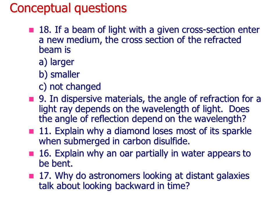 Conceptual questions 18. If a beam of light with a given cross-section enter a new medium, the cross section of the refracted beam is.