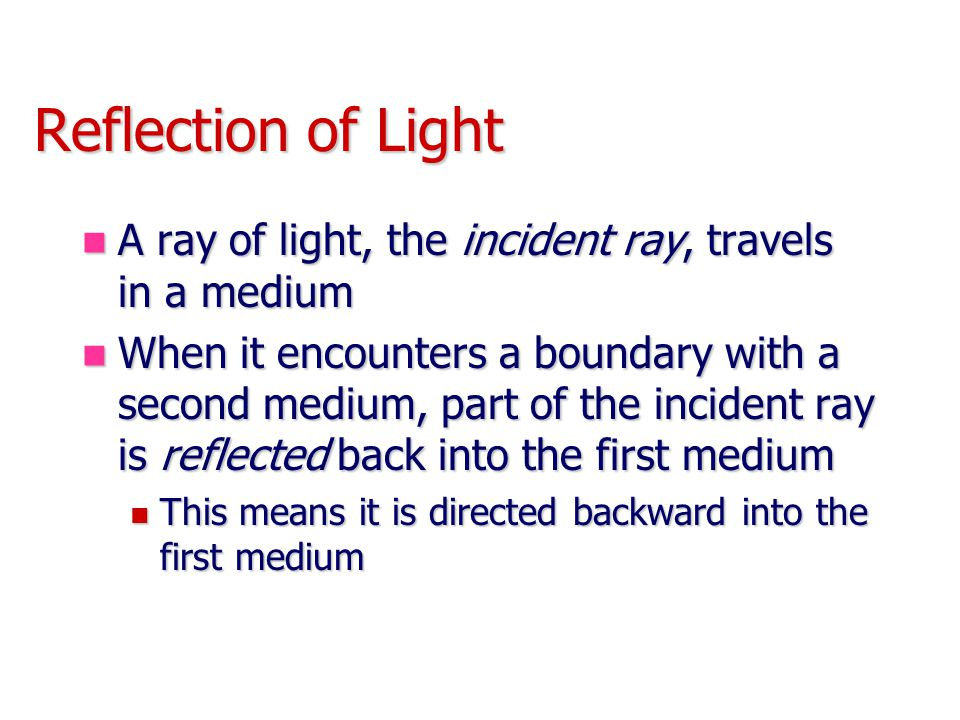 Reflection of Light A ray of light, the incident ray, travels in a medium.