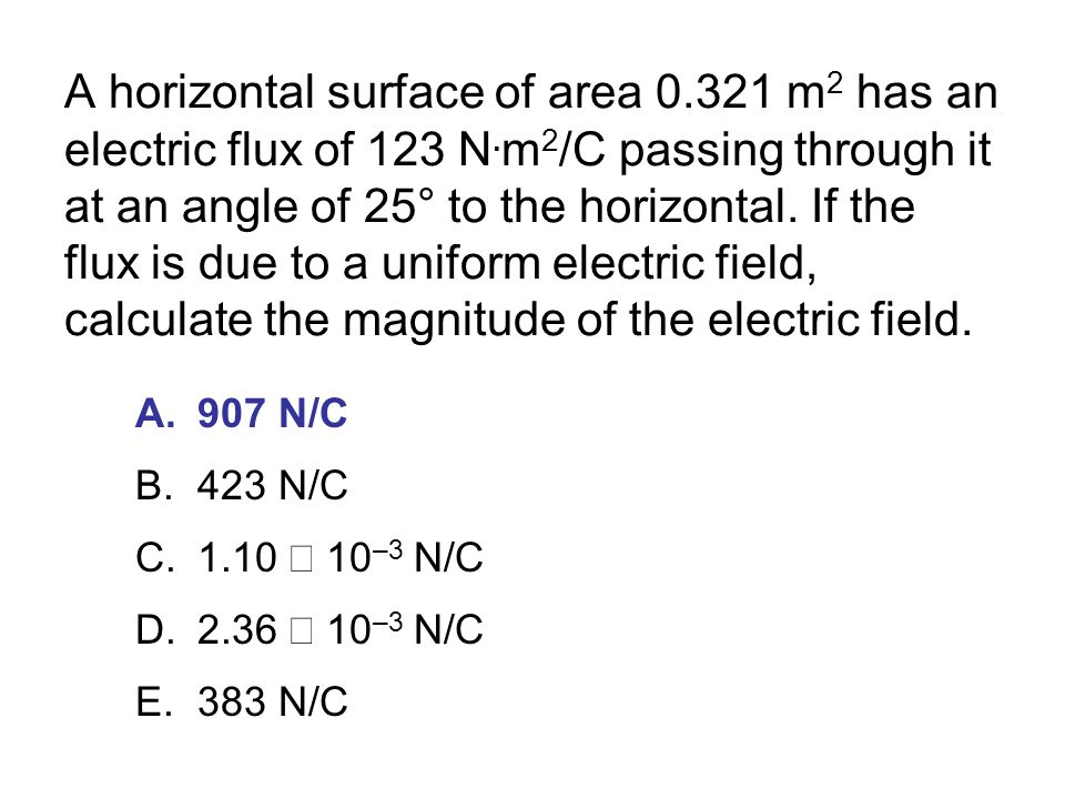 A horizontal surface of area 0. 321 m2 has an electric flux of 123 N