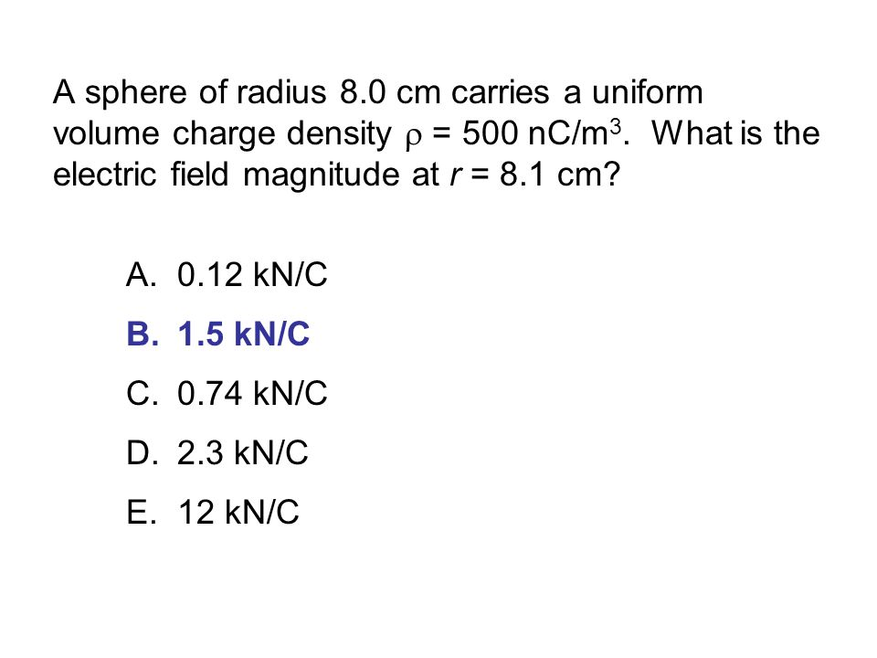 A sphere of radius 8.0 cm carries a uniform volume charge density r = 500 nC/m3. What is the electric field magnitude at r = 8.1 cm