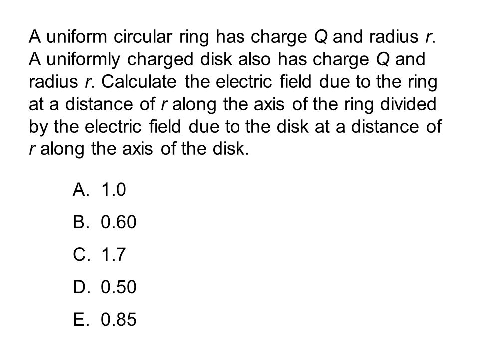 A uniform circular ring has charge Q and radius r