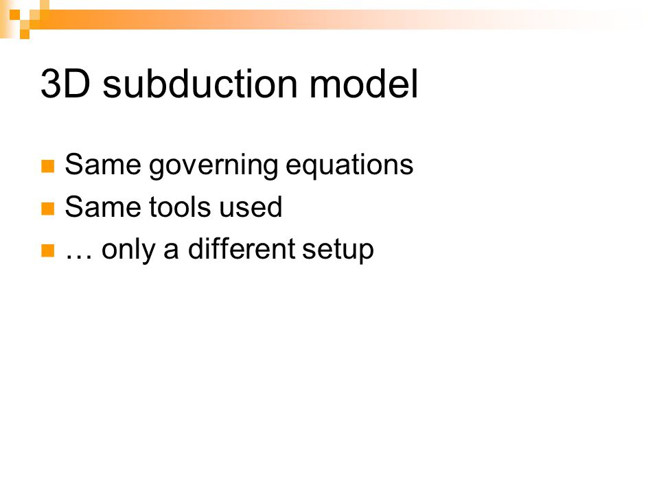 3D subduction model Same governing equations Same tools used