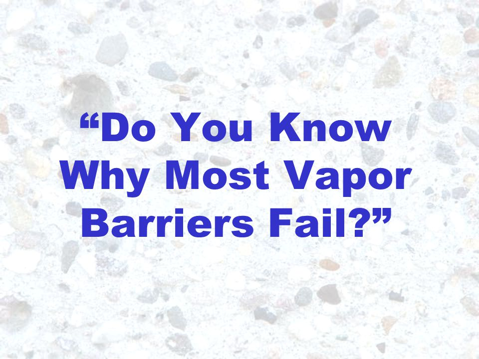 85% of Vapor Barriers Fail
