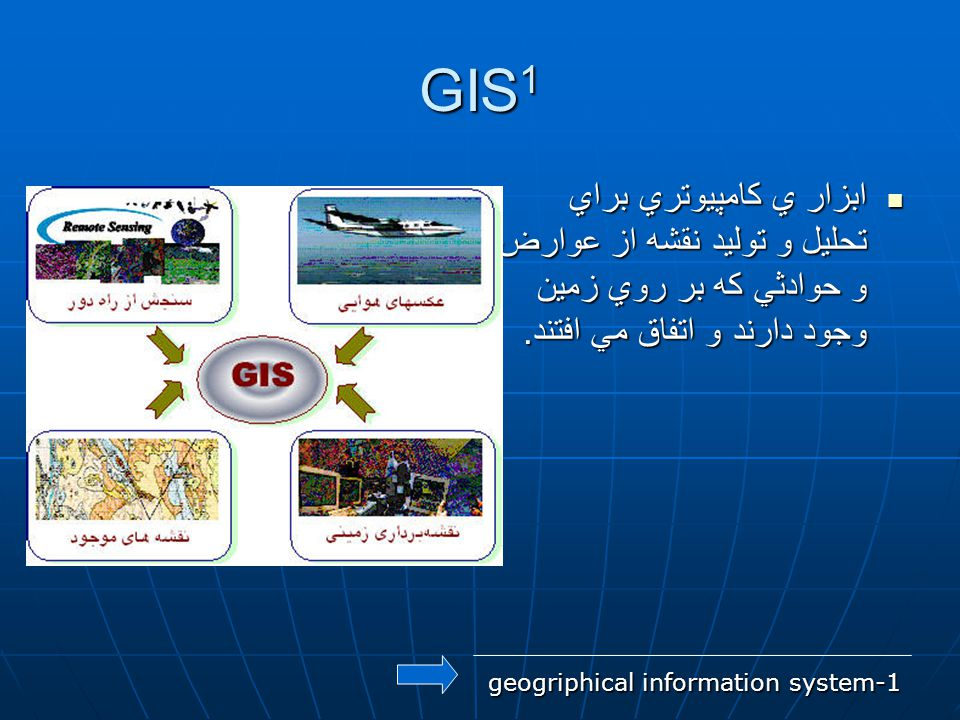 GIS1 ابزار ي كامپيوتري براي تحليل و توليد نقشه از عوارض و حوادثي كه بر روي زمين وجود دارند و اتفاق مي افتند.