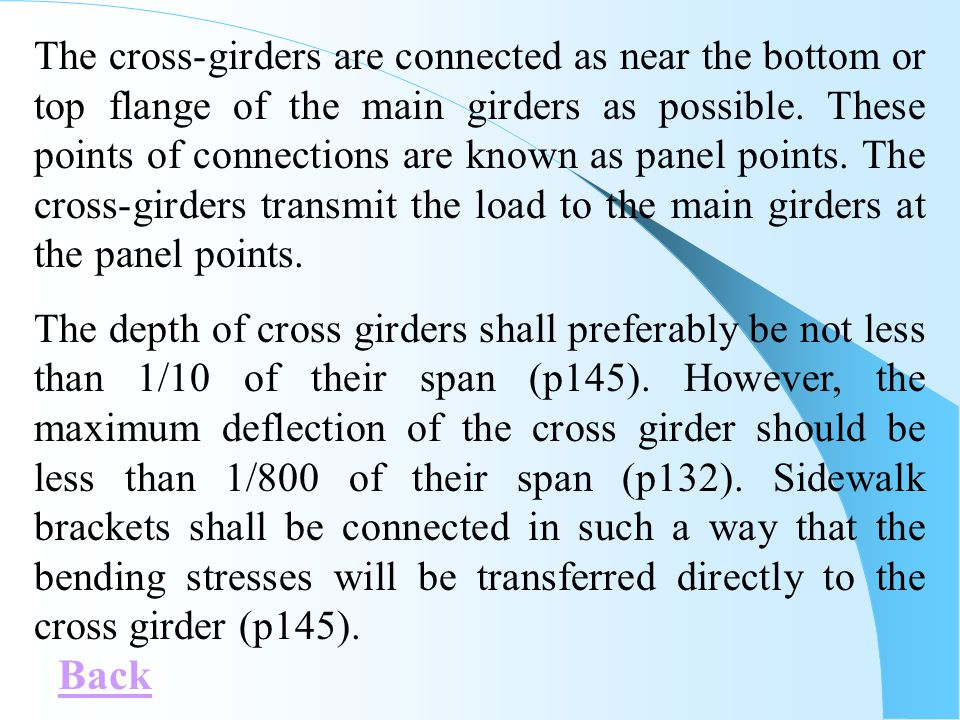 The cross-girders are connected as near the bottom or top flange of the main girders as possible. These points of connections are known as panel points. The cross-girders transmit the load to the main girders at the panel points.