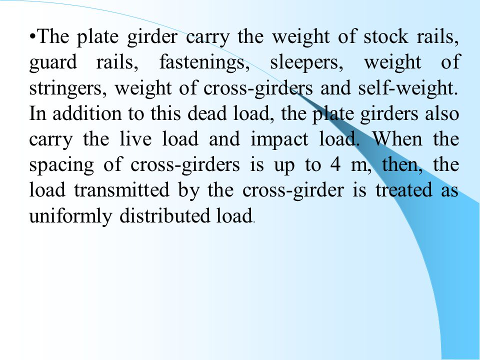 The plate girder carry the weight of stock rails, guard rails, fastenings, sleepers, weight of stringers, weight of cross-girders and self-weight.